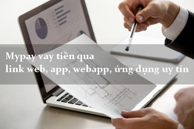 Mypay vay tiền qua link web, app, webapp, ứng dụng uy tín