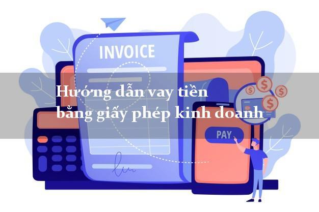 Hướng dẫn vay tiền bằng giấy phép kinh doanh