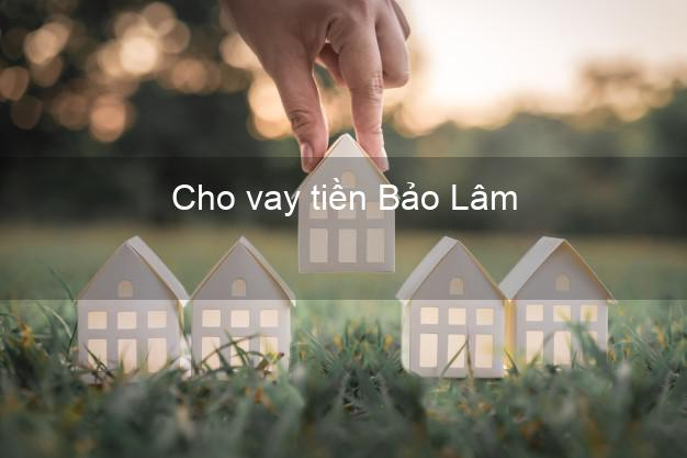 Cho vay tiền Bảo Lâm Lâm Đồng