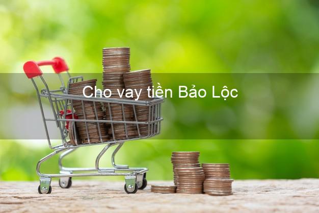 Cho vay tiền Bảo Lộc Lâm Đồng