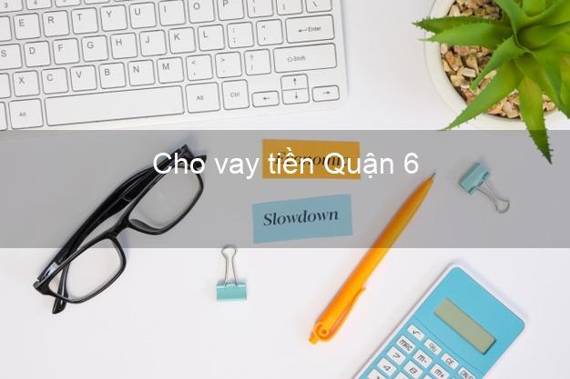 Cho vay tiền Quận 6 Hồ Chí Minh
