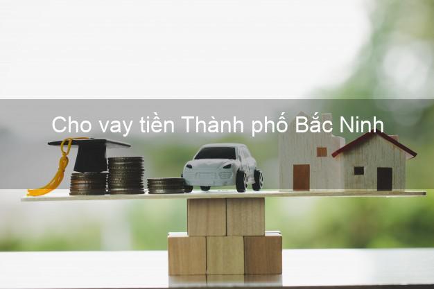 Cho vay tiền Thành phố Bắc Ninh