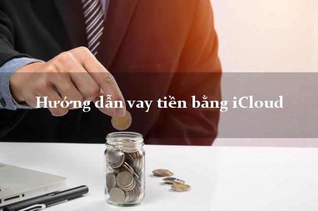 Hướng dẫn vay tiền bằng iCloud đơn giản
